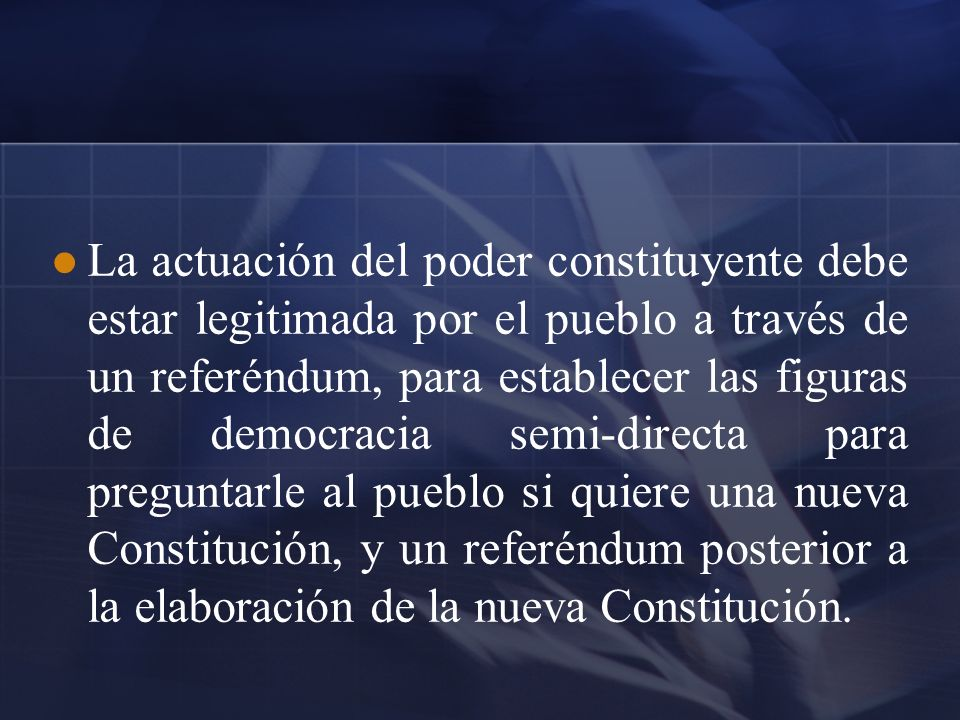 La actuación del poder constituyente debe estar legitimada por el pueblo a través de un referéndum, para establecer las figuras de democracia semi-dir