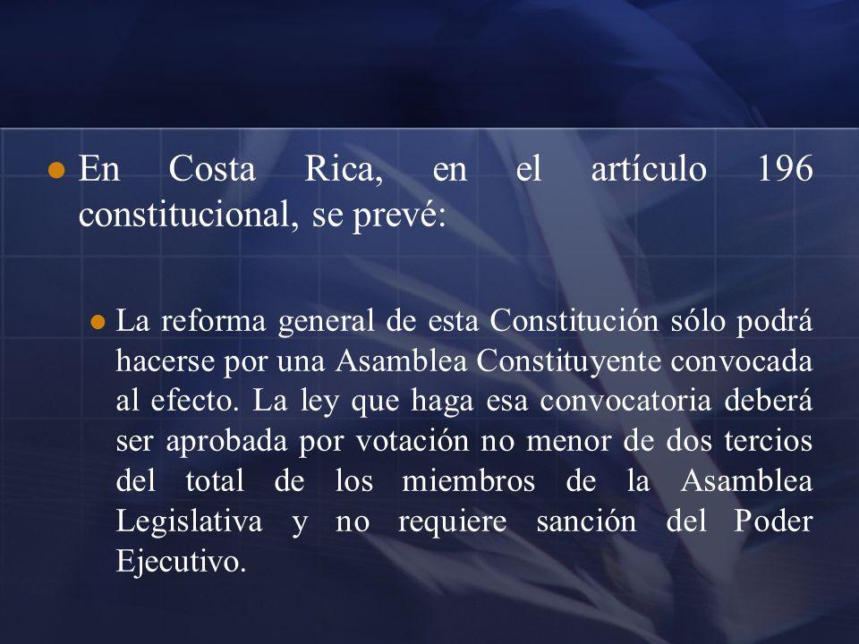 En Costa Rica, en el artículo 196 constitucional, se prevé: La reforma general de esta Constitución sólo podrá hacerse por una Asamblea Constituyente