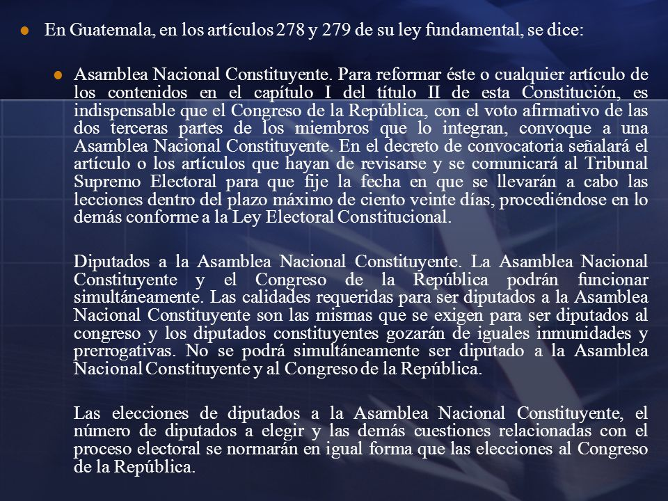 En Guatemala, en los artículos 278 y 279 de su ley fundamental, se dice: Asamblea Nacional Constituyente. Para reformar éste o cualquier artículo de l