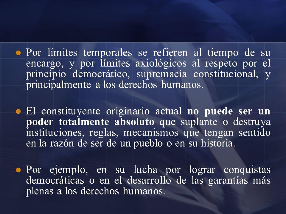 Por límites temporales se refieren al tiempo de su encargo, y por límites axiológicos al respeto por el principio democrático, supremacía constitucion