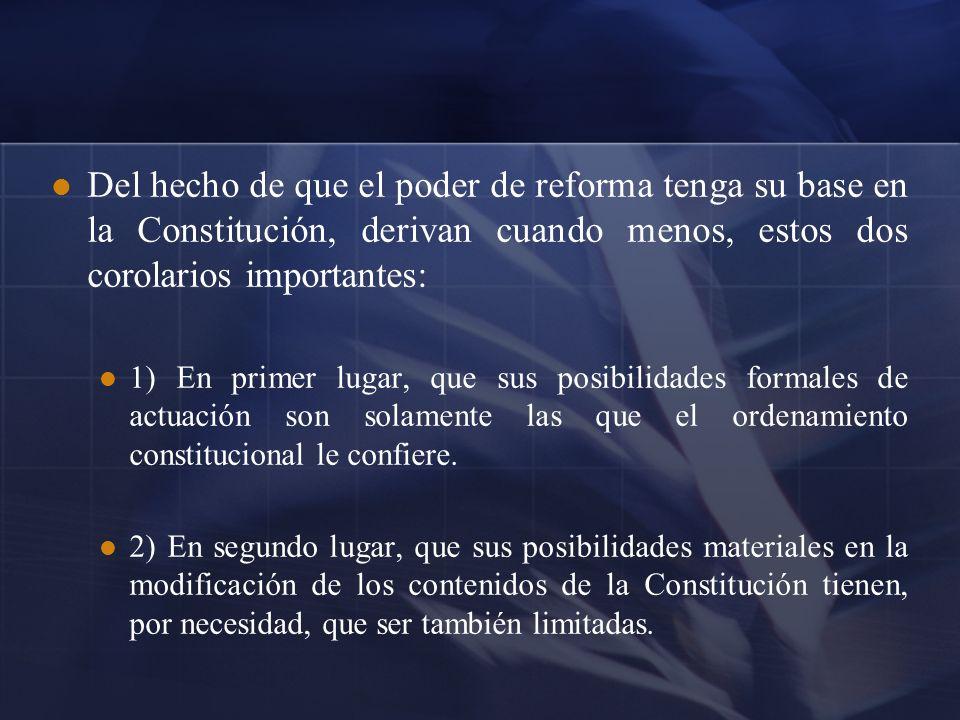 Del hecho de que el poder de reforma tenga su base en la Constitución, derivan cuando menos, estos dos corolarios importantes: 1) En primer lugar, que