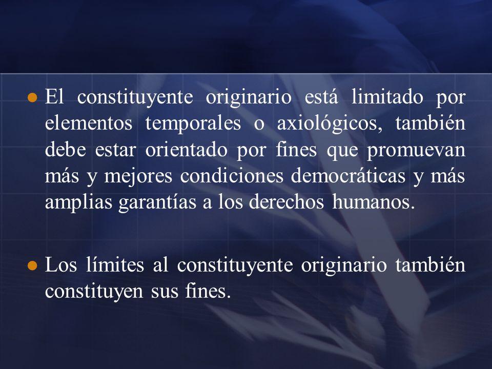 El constituyente originario está limitado por elementos temporales o axiológicos, también debe estar orientado por fines que promuevan más y mejores c