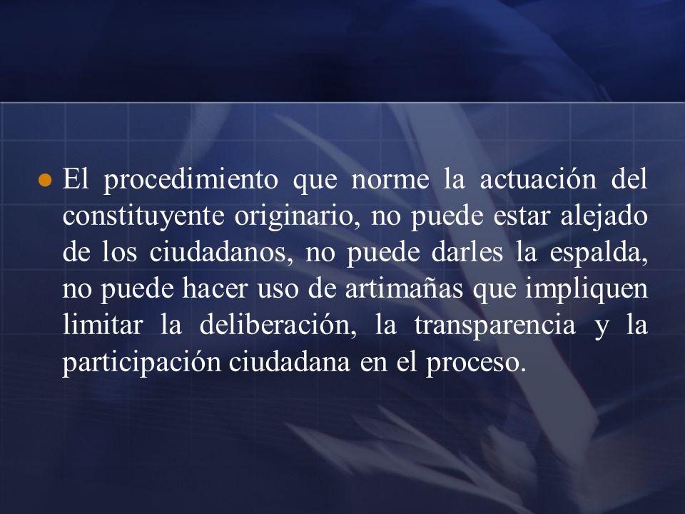 El procedimiento que norme la actuación del constituyente originario, no puede estar alejado de los ciudadanos, no puede darles la espalda, no puede h