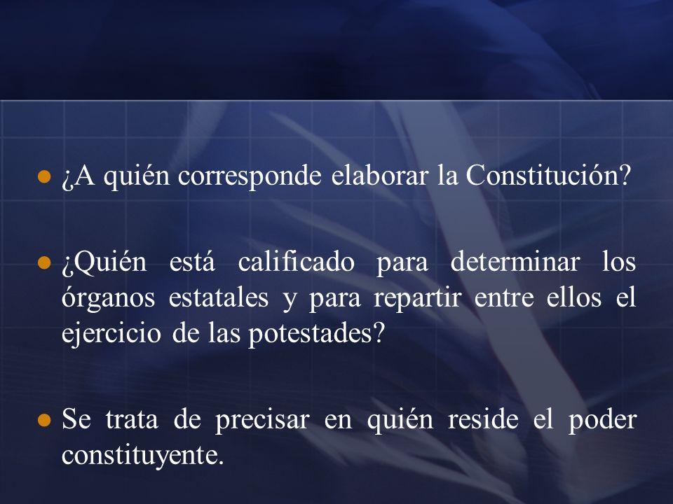 ¿A quién corresponde elaborar la Constitución? ¿Quién está calificado para determinar los órganos estatales y para repartir entre ellos el ejercicio d
