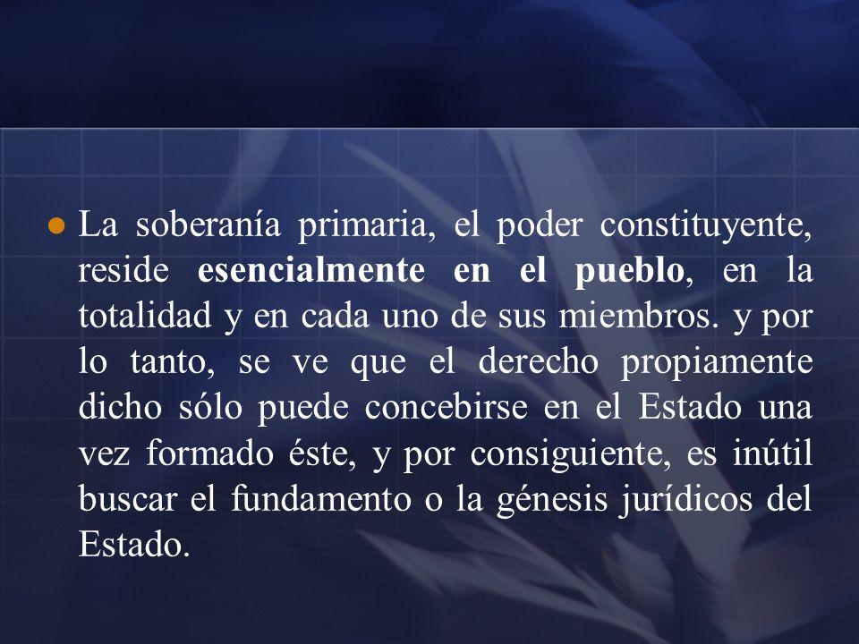 La soberanía primaria, el poder constituyente, reside esencialmente en el pueblo, en la totalidad y en cada uno de sus miembros. y por lo tanto, se ve