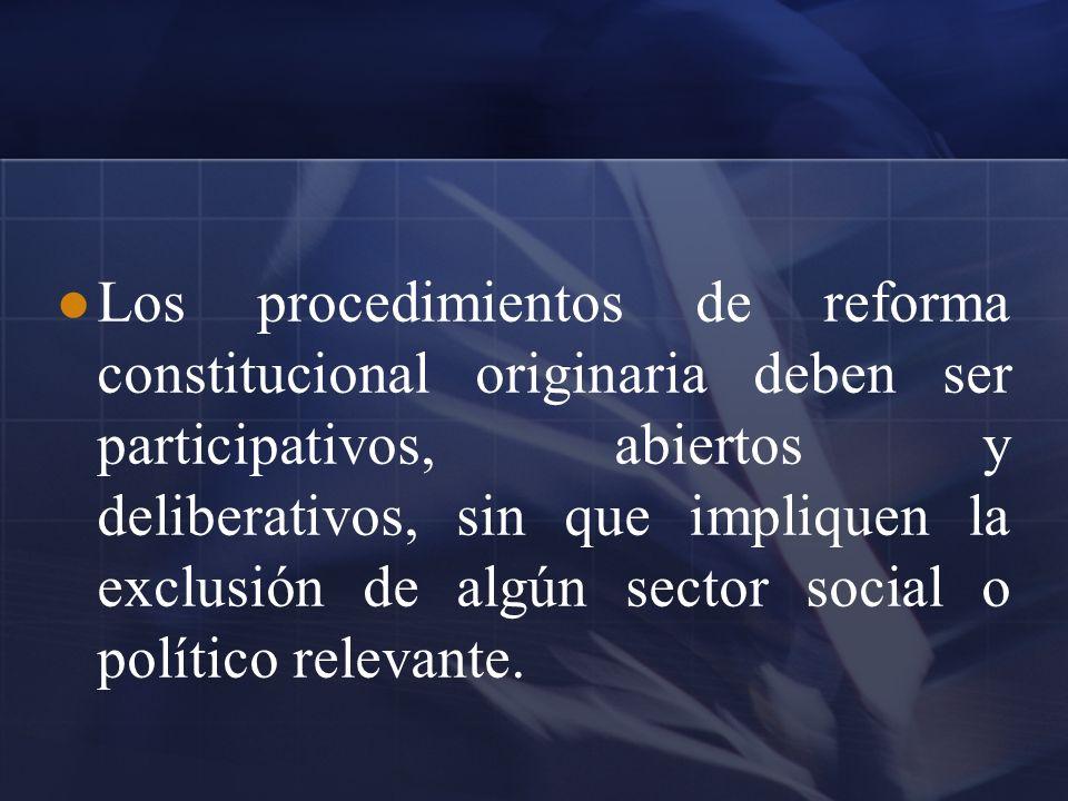 Los procedimientos de reforma constitucional originaria deben ser participativos, abiertos y deliberativos, sin que impliquen la exclusión de algún se