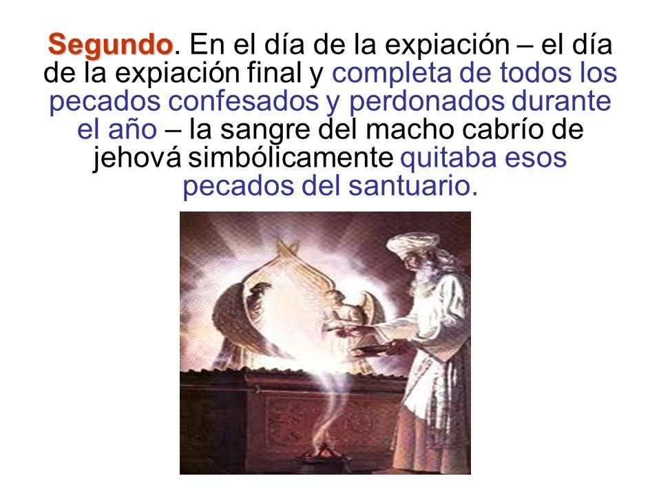 Segundo Segundo. En el día de la expiación – el día de la expiación final y completa de todos los pecados confesados y perdonados durante el año – la