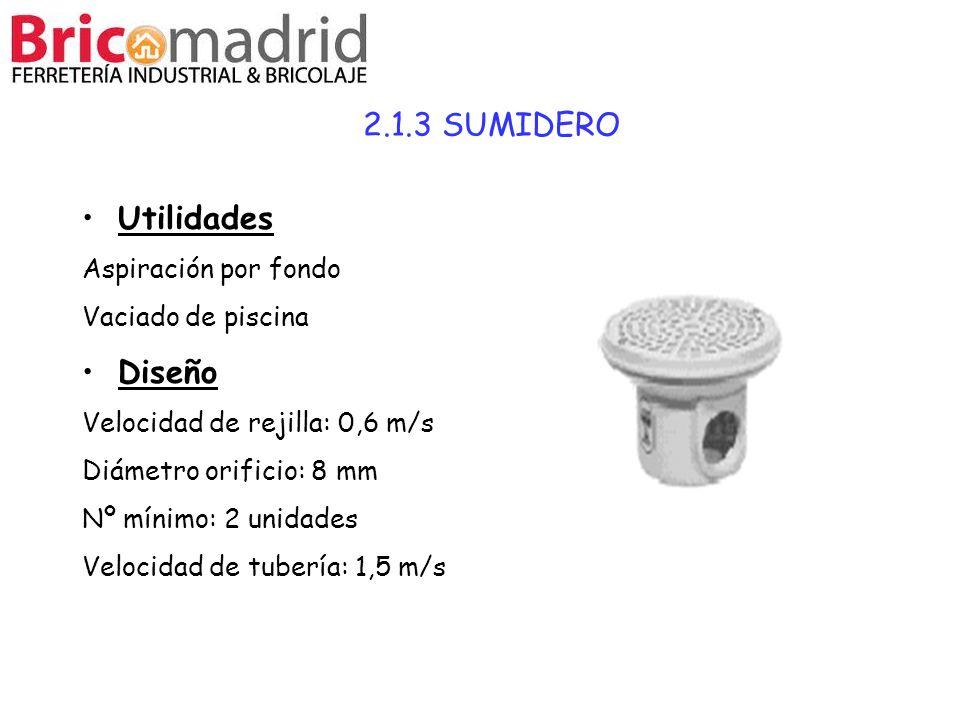 2.1.3 SUMIDERO Utilidades Aspiración por fondo Vaciado de piscina Diseño Velocidad de rejilla: 0,6 m/s Diámetro orificio: 8 mm Nº mínimo: 2 unidades V