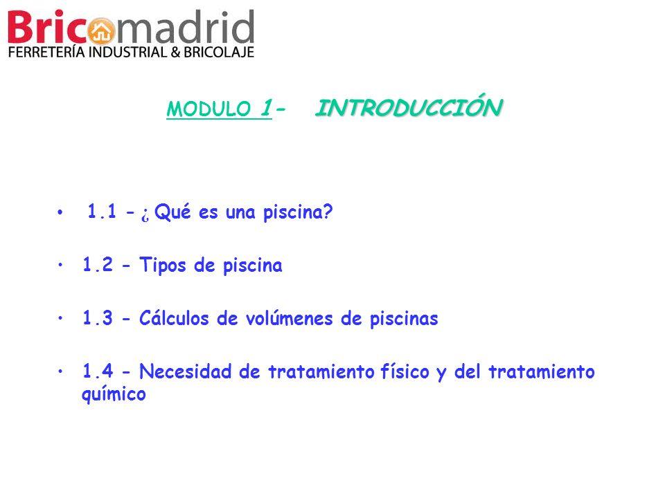 INTRODUCCIÓN MODULO 1- INTRODUCCIÓN 1.1 - ¿ Qué es una piscina? 1.2 - Tipos de piscina 1.3 - Cálculos de volúmenes de piscinas 1.4 - Necesidad de trat