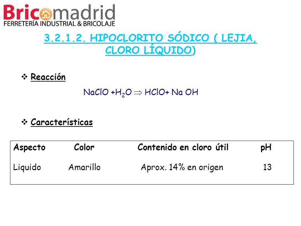 3.2.1.2. HIPOCLORITO SÓDICO ( LEJIA, CLORO LÍQUIDO) Reacción NaClO +H 2 O HClO+ Na OH Características Aspecto Color Contenido en cloro útil pH Liquido