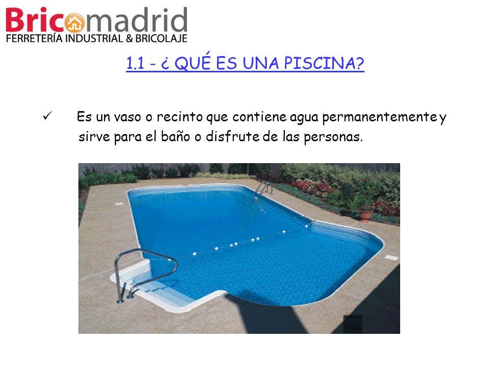 1.1 - ¿ QUÉ ES UNA PISCINA? Es un vaso o recinto que contiene agua permanentemente y sirve para el baño o disfrute de las personas.