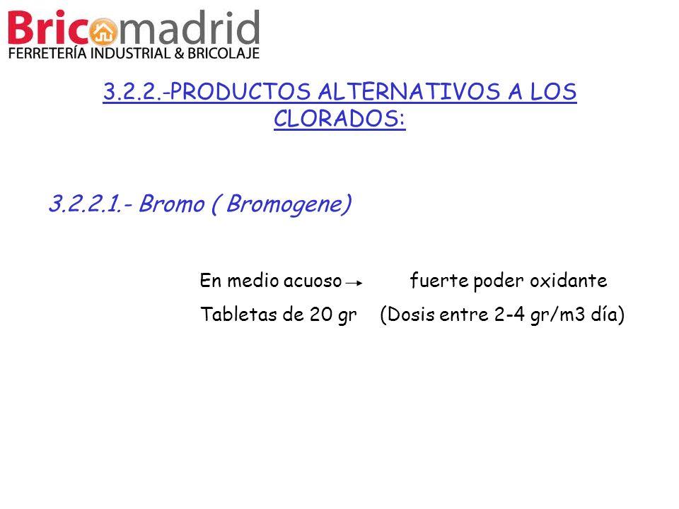 3.2.2.-PRODUCTOS ALTERNATIVOS A LOS CLORADOS: 3.2.2.1.- Bromo ( Bromogene) En medio acuoso fuerte poder oxidante Tabletas de 20 gr (Dosis entre 2-4 gr
