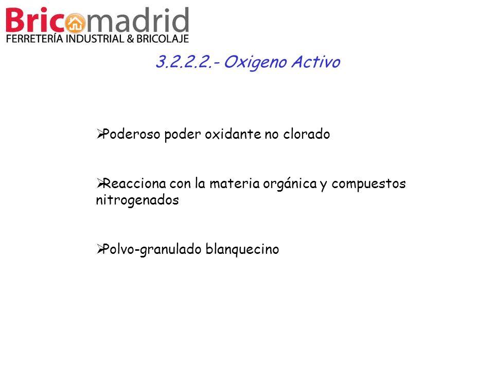 3.2.2.2.- Oxigeno Activo Poderoso poder oxidante no clorado Reacciona con la materia orgánica y compuestos nitrogenados Polvo-granulado blanquecino