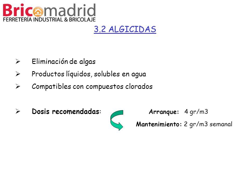 3.2 ALGICIDAS Eliminación de algas Productos líquidos, solubles en agua Compatibles con compuestos clorados Dosis recomendadas: Arranque: 4 gr/m3 Mant