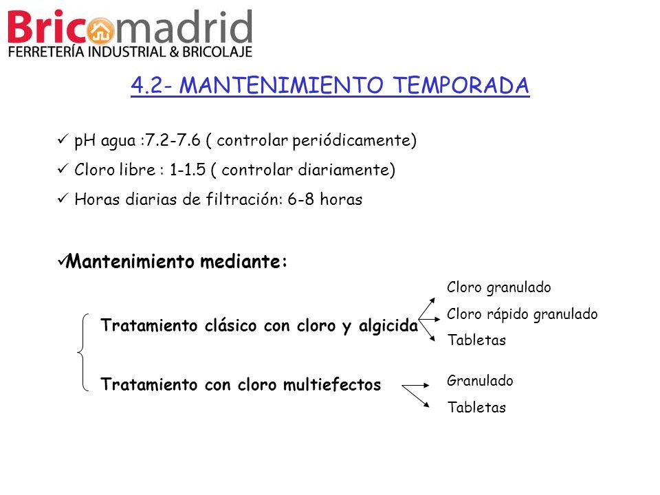 4.2- MANTENIMIENTO TEMPORADA pH agua :7.2-7.6 ( controlar periódicamente) Cloro libre : 1-1.5 ( controlar diariamente) Horas diarias de filtración: 6-