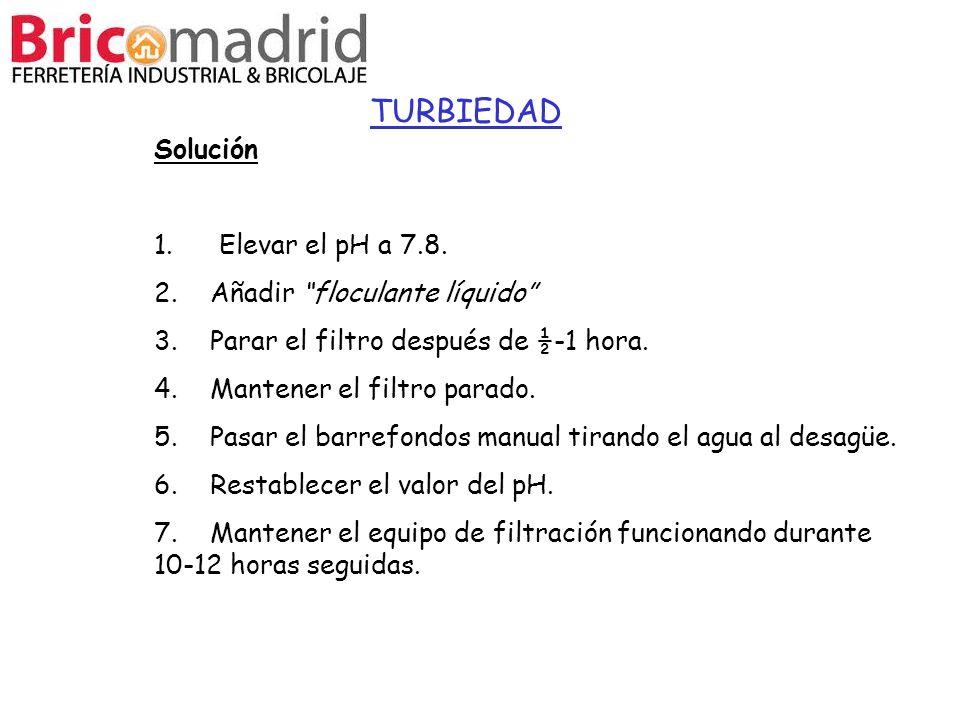 TURBIEDAD Solución 1. Elevar el pH a 7.8. 2. Añadir floculante líquido 3. Parar el filtro después de ½-1 hora. 4. Mantener el filtro parado. 5. Pasar