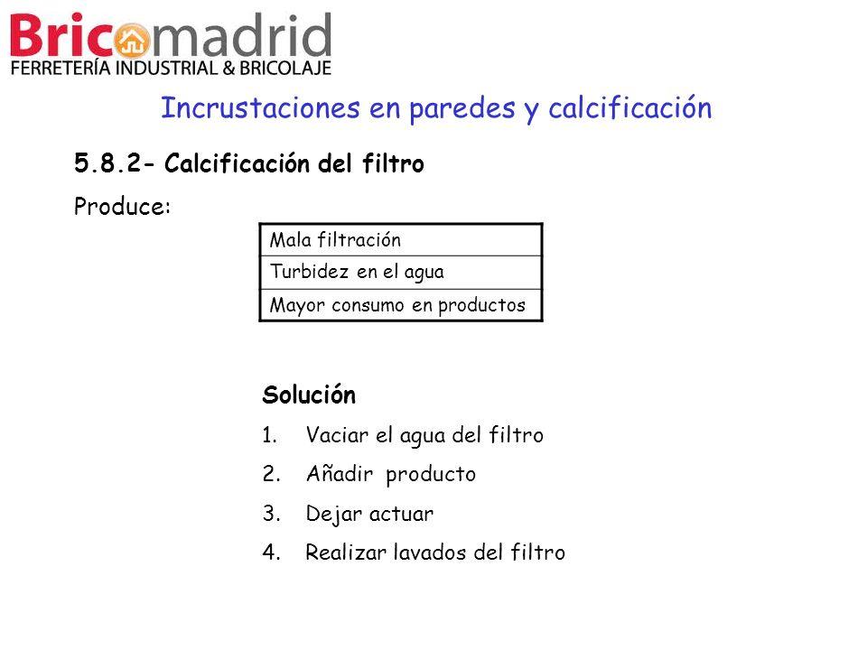 Incrustaciones en paredes y calcificación Solución 1.Vaciar el agua del filtro 2.Añadir producto 3.Dejar actuar 4.Realizar lavados del filtro Mala fil