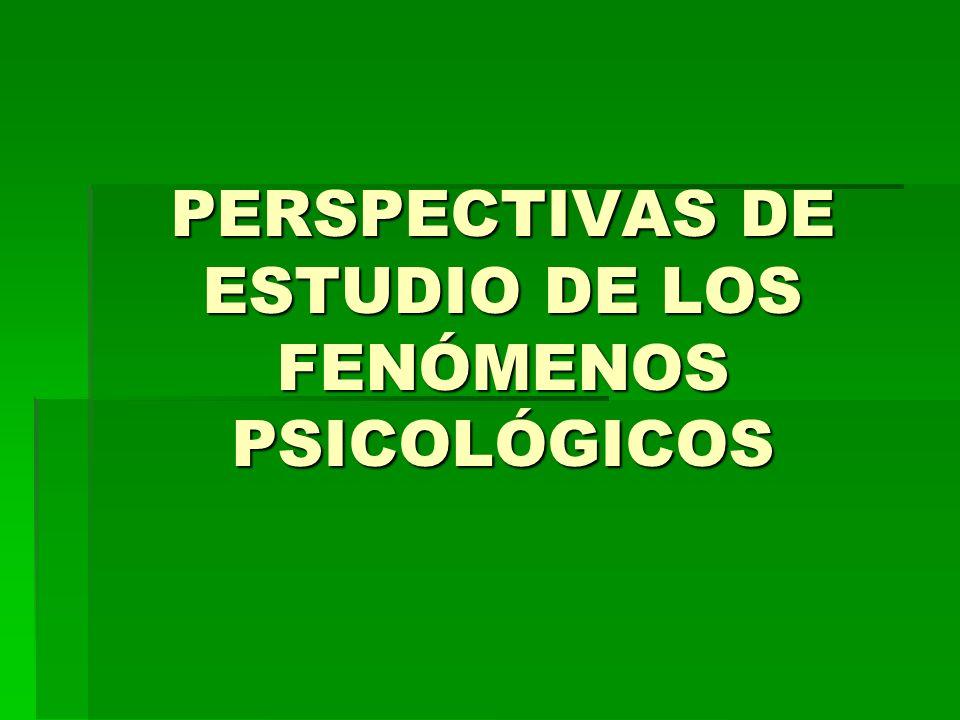 PERSPECTIVAS DE ESTUDIO DE LOS FENÓMENOS PSICOLÓGICOS