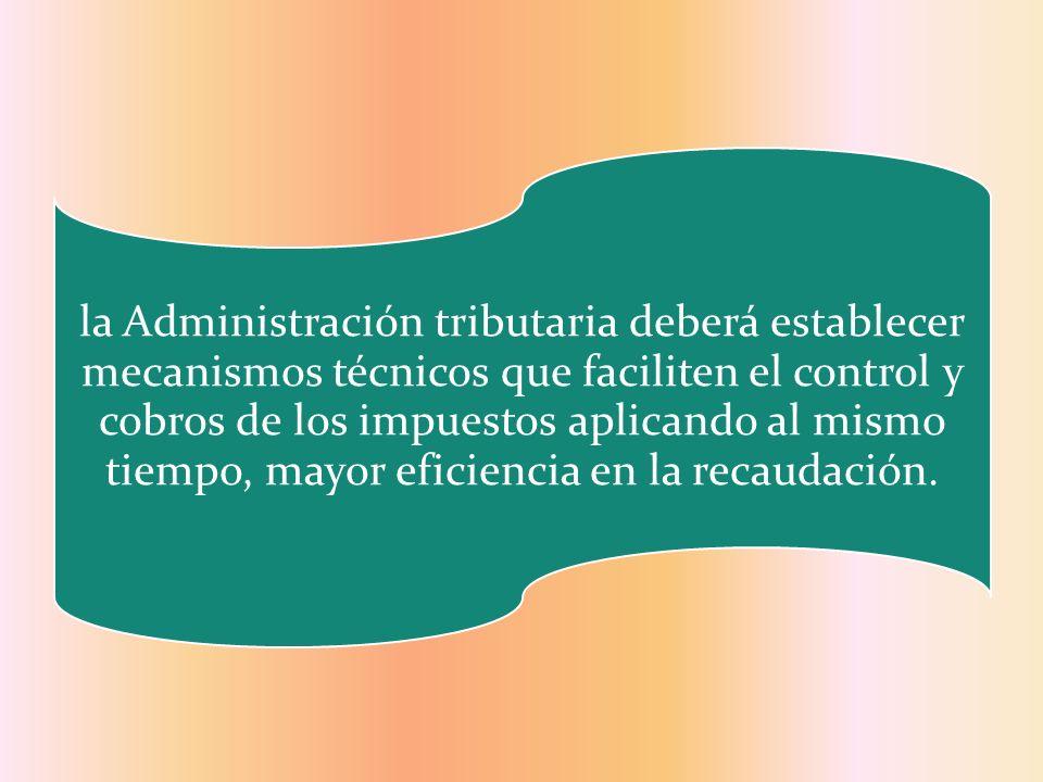la Administración tributaria deberá establecer mecanismos técnicos que faciliten el control y cobros de los impuestos aplicando al mismo tiempo, mayor