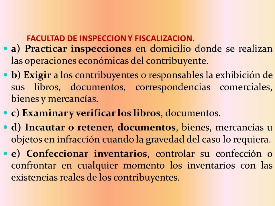 FACULTAD DE INSPECCION Y FISCALIZACION. a) Practicar inspecciones en domicilio donde se realizan las operaciones económicas del contribuyente. b) Exig