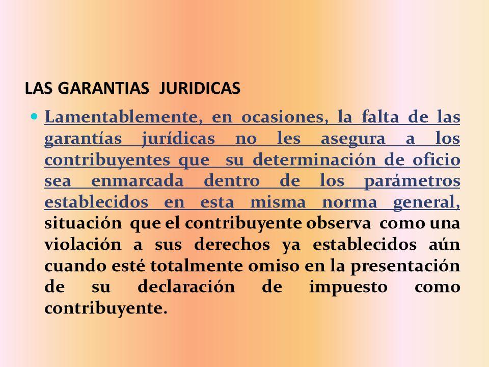 LAS GARANTIAS JURIDICAS Lamentablemente, en ocasiones, la falta de las garantías jurídicas no les asegura a los contribuyentes que su determinación de