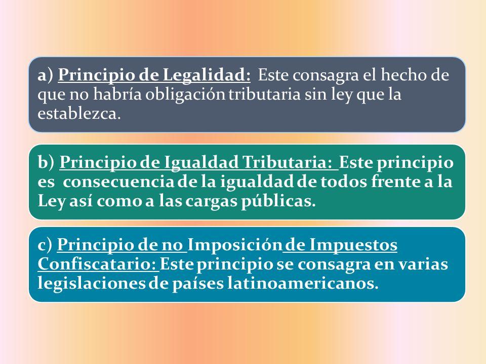a) Principio de Legalidad: Este consagra el hecho de que no habría obligación tributaria sin ley que la establezca. b) Principio de Igualdad Tributari