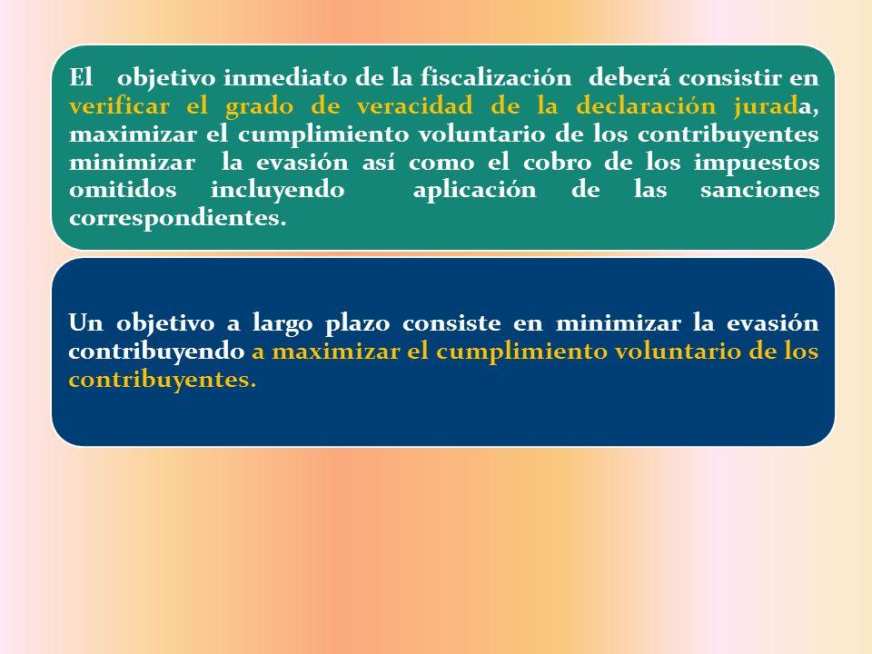 El objetivo inmediato de la fiscalización deberá consistir en verificar el grado de veracidad de la declaración jurada, maximizar el cumplimiento volu