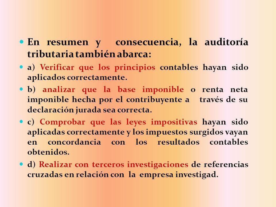 En resumen y consecuencia, la auditoría tributaria también abarca: a) Verificar que los principios contables hayan sido aplicados correctamente. b) an
