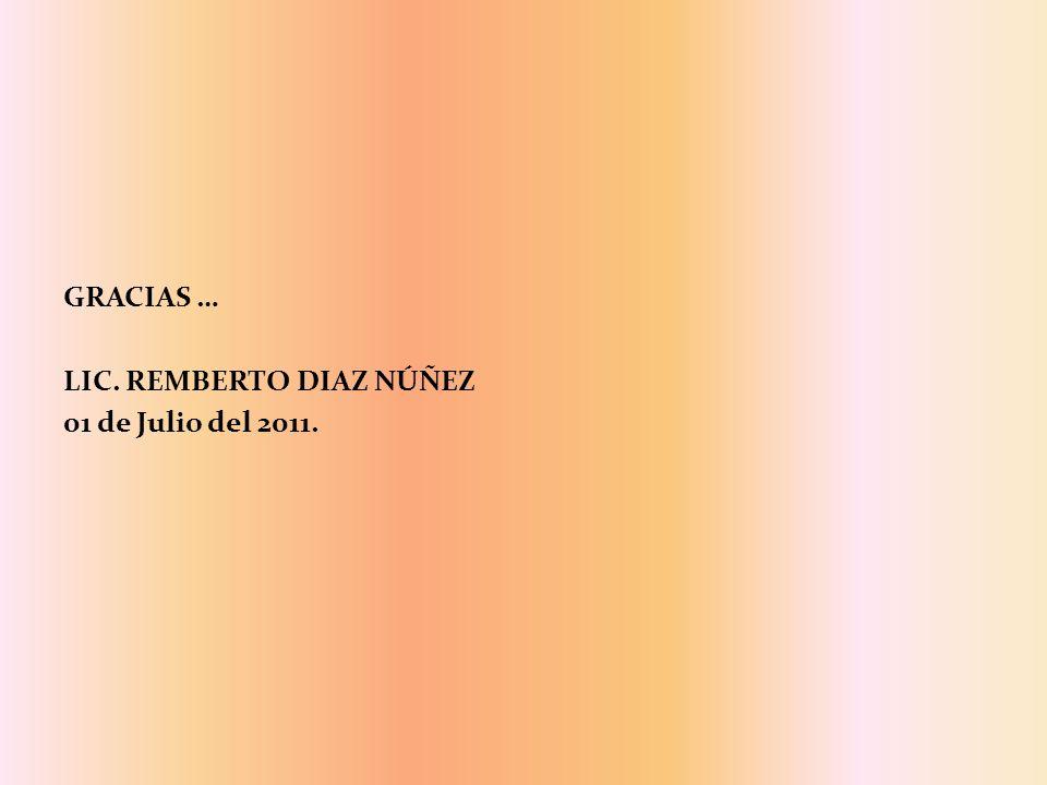 GRACIAS … LIC. REMBERTO DIAZ NÚÑEZ 01 de Julio del 2011.