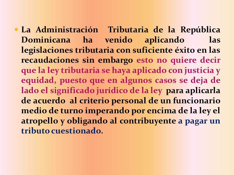 La Administración Tributaria de la República Dominicana ha venido aplicando las legislaciones tributaria con suficiente éxito en las recaudaciones sin