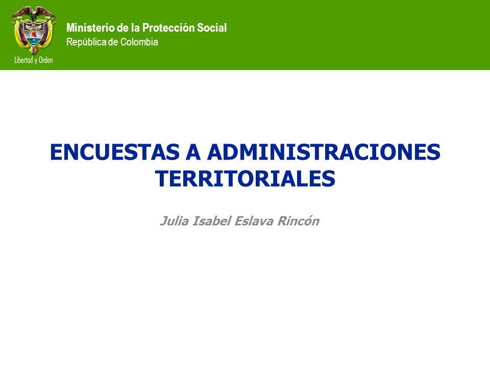 Ministerio de la Protección Social República de Colombia ENCUESTAS A ADMINISTRACIONES TERRITORIALES Julia Isabel Eslava Rincón