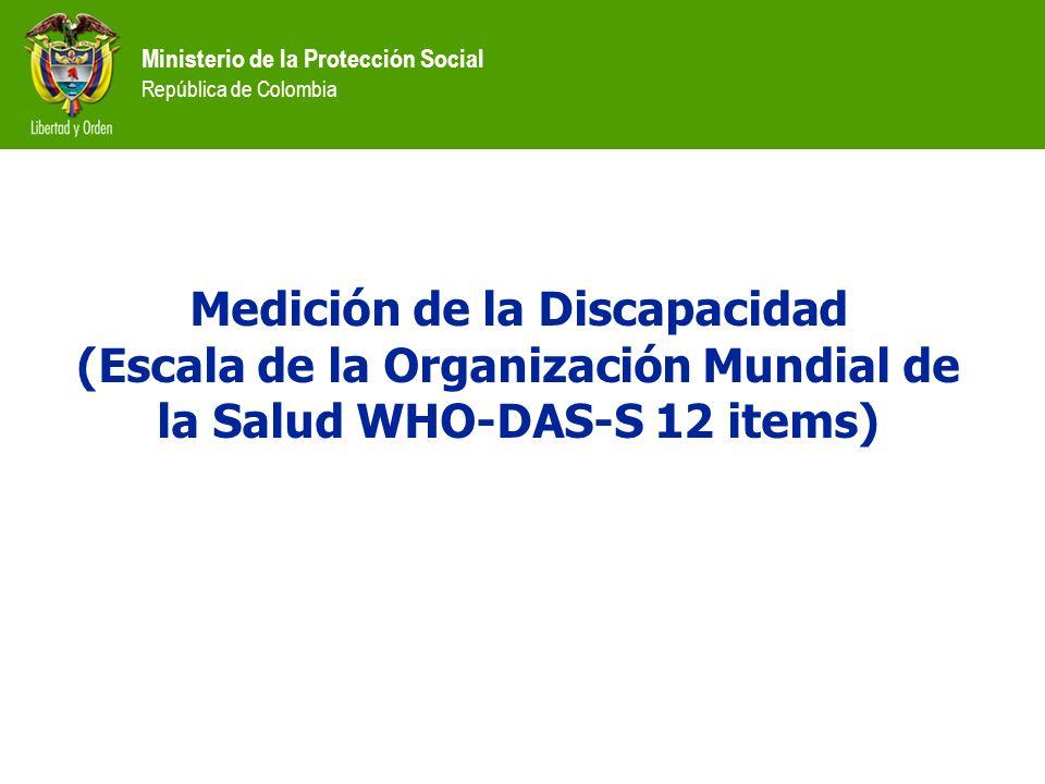 Ministerio de la Protección Social República de Colombia Medición de la Discapacidad (Escala de la Organización Mundial de la Salud WHO-DAS-S 12 items