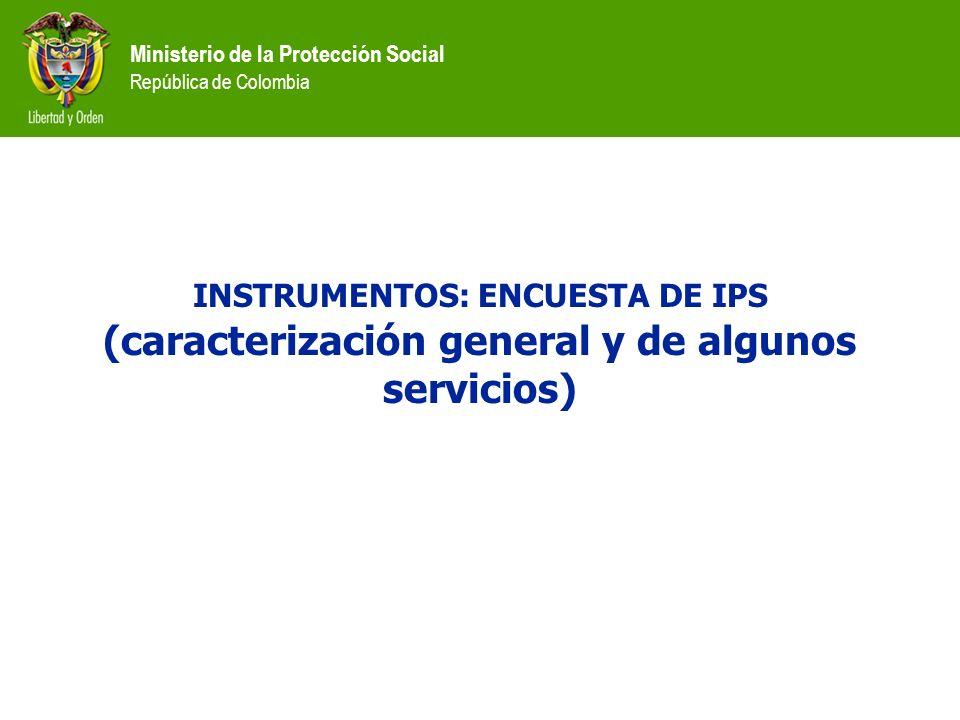Ministerio de la Protección Social República de Colombia INSTRUMENTOS: ENCUESTA DE IPS (caracterización general y de algunos servicios)