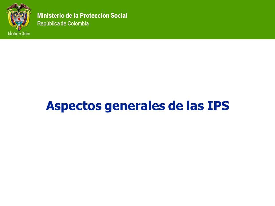 Ministerio de la Protección Social República de Colombia Aspectos generales de las IPS