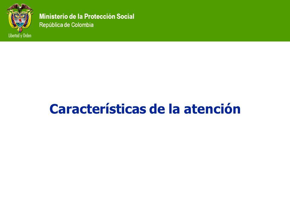 Ministerio de la Protección Social República de Colombia Características de la atención