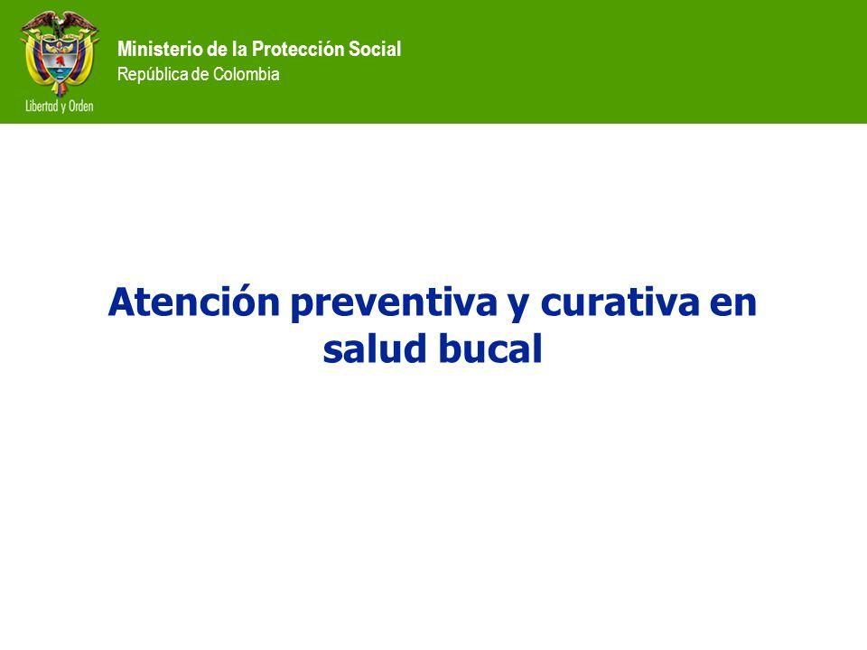 Ministerio de la Protección Social República de Colombia Atención preventiva y curativa en salud bucal