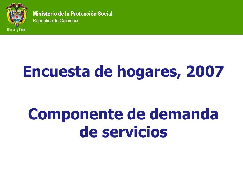 Ministerio de la Protección Social República de Colombia Encuesta de hogares, 2007 Componente de demanda de servicios