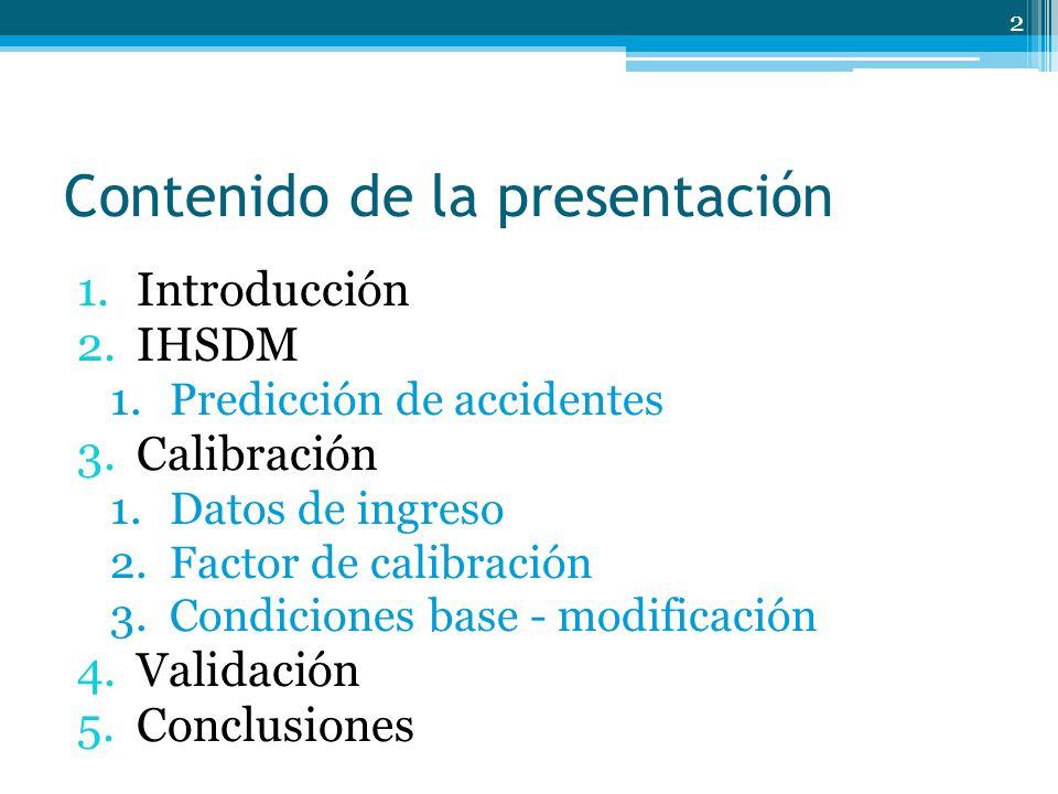 Contenido de la presentación 1.Introducción 2.IHSDM 1.Predicción de accidentes 3.Calibración 1.Datos de ingreso 2.Factor de calibración 3.Condiciones base - modificación 4.Validación 5.Conclusiones 2
