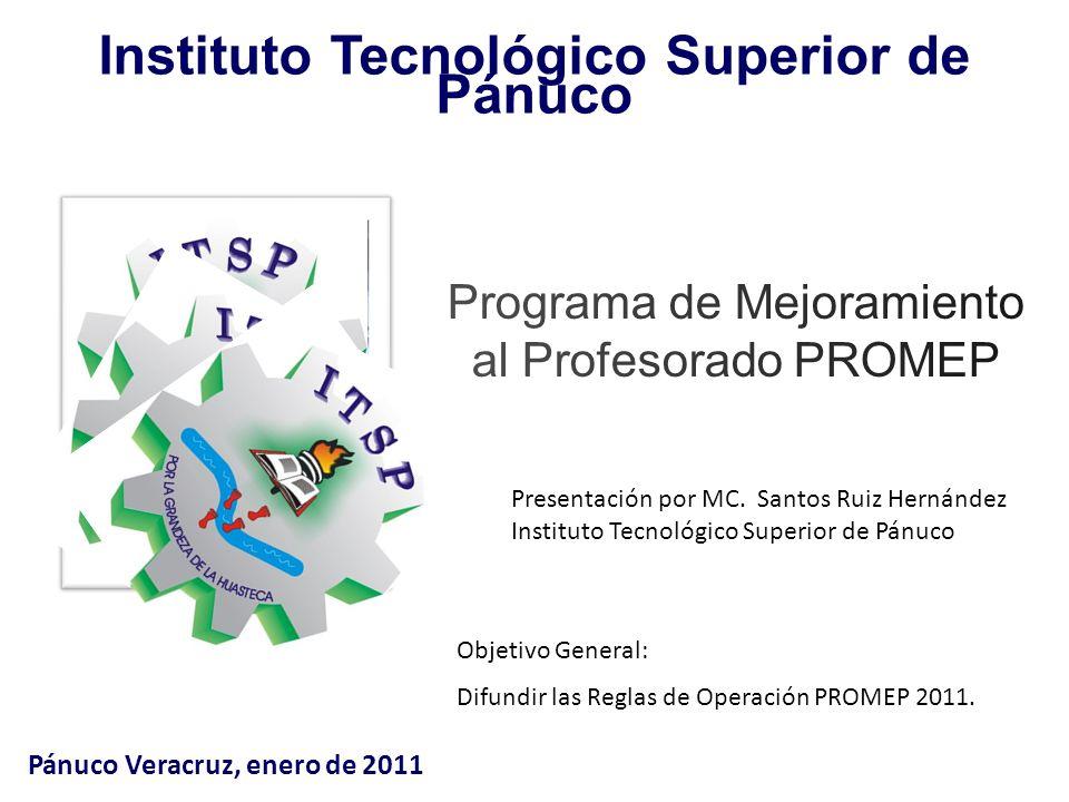 Instituto Tecnológico Superior de Pánuco Pánuco Veracruz, enero de 2011 Objetivo General: Difundir las Reglas de Operación PROMEP 2011.
