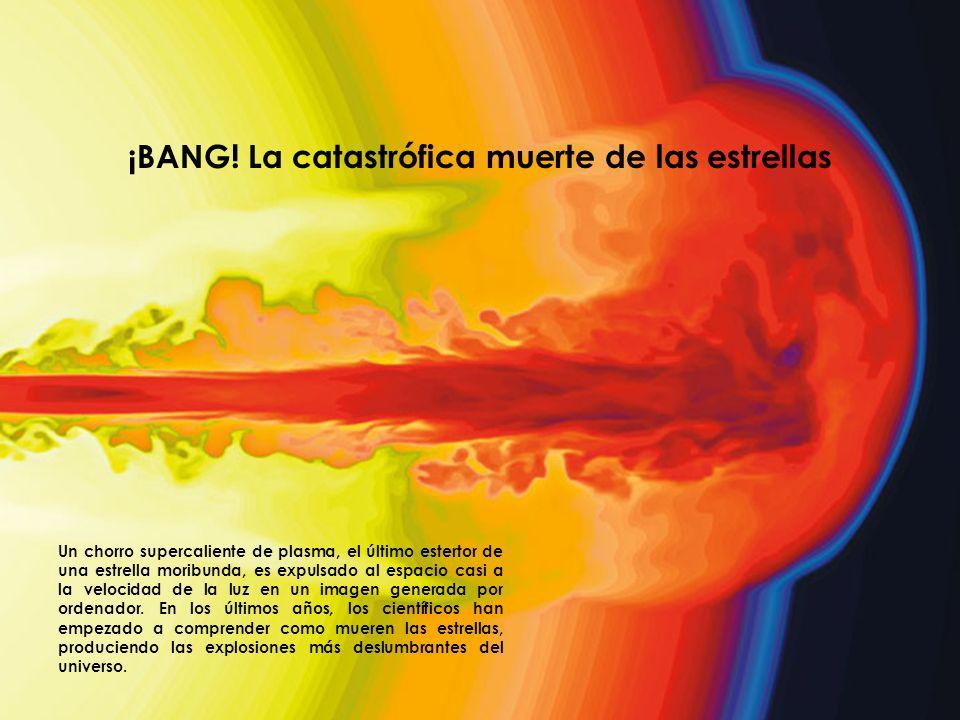 ¡BANG! La catastrófica muerte de las estrellas Un chorro supercaliente de plasma, el último estertor de una estrella moribunda, es expulsado al espaci
