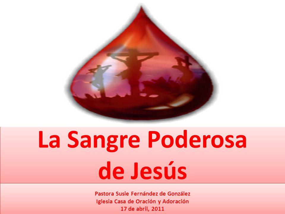 La Sangre Poderosa de Jesús Pastora Susie Fernández de González Iglesia Casa de Oración y Adoración 17 de abril, 2011 Pastora Susie Fernández de Gonzá