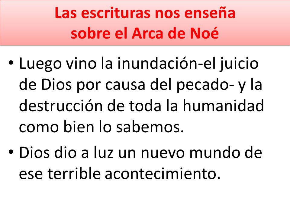 Las escrituras nos enseña sobre el Arca de Noé Luego vino la inundación-el juicio de Dios por causa del pecado- y la destrucción de toda la humanidad