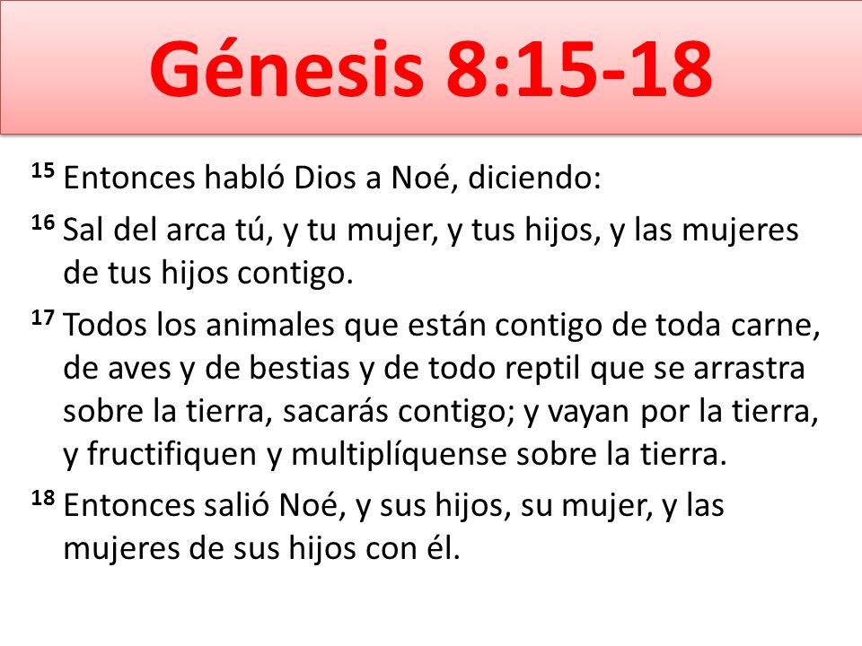 Génesis 8:15-18 15 Entonces habló Dios a Noé, diciendo: 16 Sal del arca tú, y tu mujer, y tus hijos, y las mujeres de tus hijos contigo. 17 Todos los
