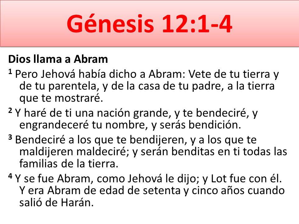 Génesis 12:1-4 Dios llama a Abram 1 Pero Jehová había dicho a Abram: Vete de tu tierra y de tu parentela, y de la casa de tu padre, a la tierra que te