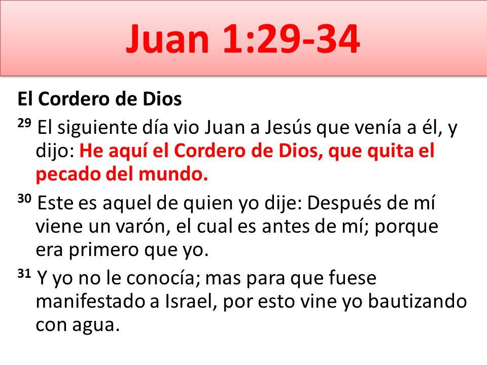 Juan 1:29-34 El Cordero de Dios 29 El siguiente día vio Juan a Jesús que venía a él, y dijo: He aquí el Cordero de Dios, que quita el pecado del mundo