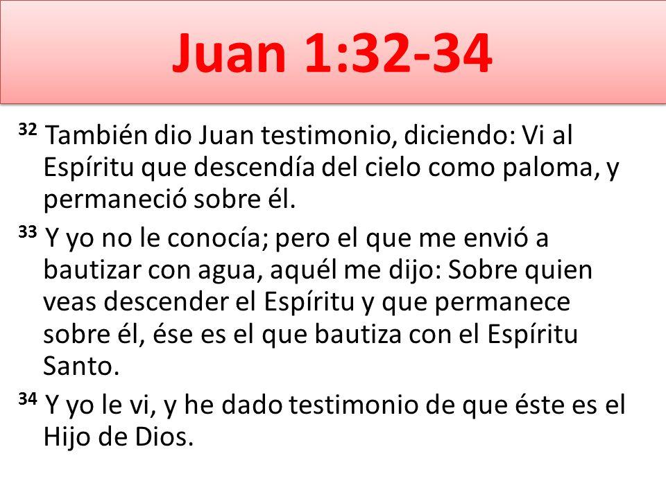 Juan 1:32-34 32 También dio Juan testimonio, diciendo: Vi al Espíritu que descendía del cielo como paloma, y permaneció sobre él. 33 Y yo no le conocí