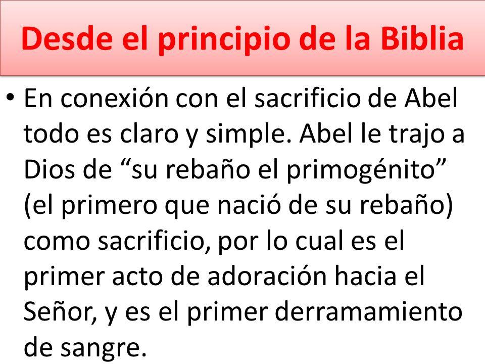 Desde el principio de la Biblia En conexión con el sacrificio de Abel todo es claro y simple. Abel le trajo a Dios de su rebaño el primogénito (el pri