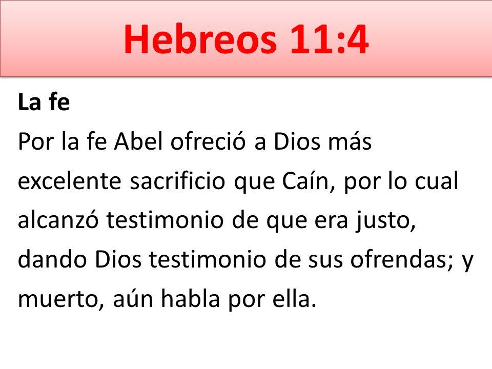 Hebreos 11:4 La fe Por la fe Abel ofreció a Dios más excelente sacrificio que Caín, por lo cual alcanzó testimonio de que era justo, dando Dios testim