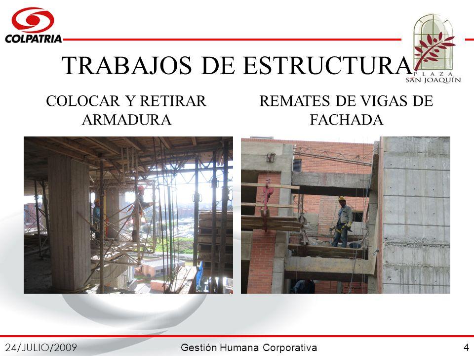 Gestión Humana Corporativa 24/JULIO/2009 4 TRABAJOS DE ESTRUCTURA COLOCAR Y RETIRAR ARMADURA REMATES DE VIGAS DE FACHADA