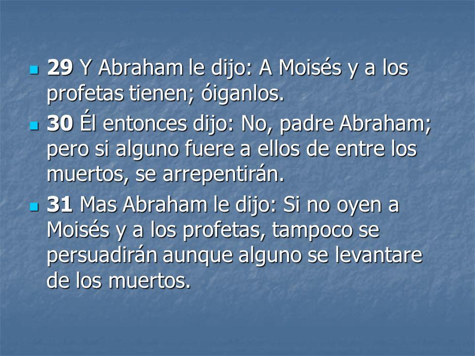 29 Y Abraham le dijo: A Moisés y a los profetas tienen; óiganlos. 29 Y Abraham le dijo: A Moisés y a los profetas tienen; óiganlos. 30 Él entonces dij